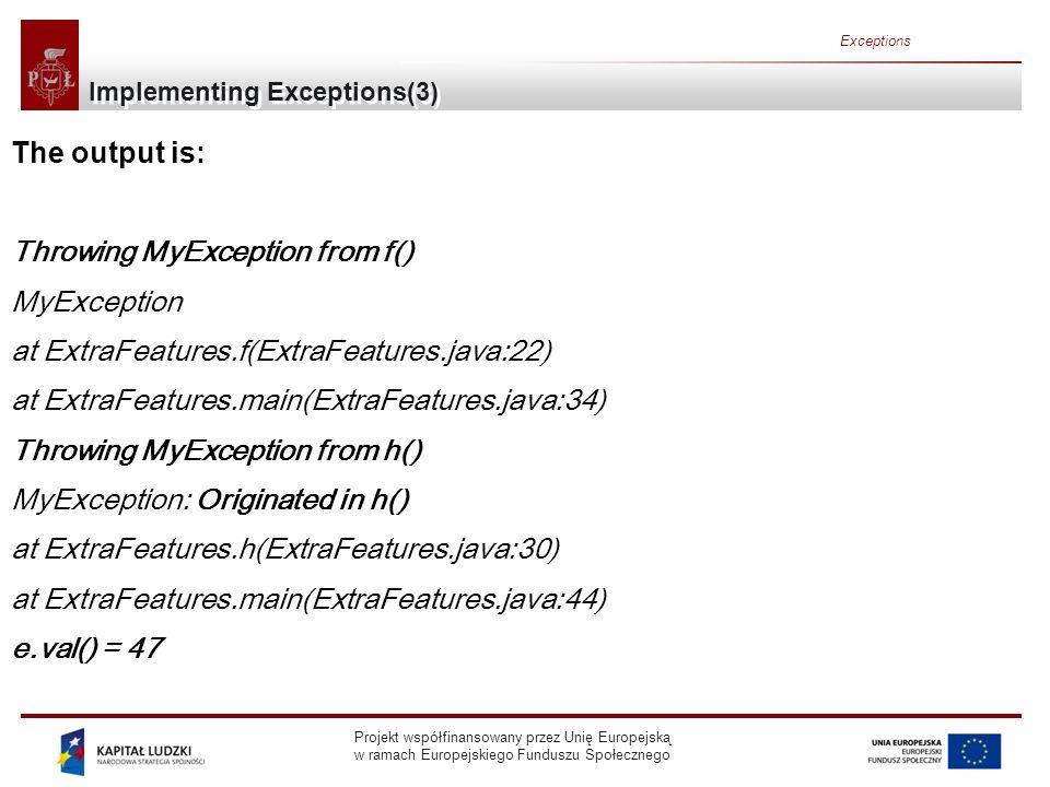 Projekt współfinansowany przez Unię Europejską w ramach Europejskiego Funduszu Społecznego Exceptions Implementing Exceptions(3) The output is: Throwing MyException from f() MyException at ExtraFeatures.f(ExtraFeatures.java:22) at ExtraFeatures.main(ExtraFeatures.java:34) Throwing MyException from h() MyException: Originated in h() at ExtraFeatures.h(ExtraFeatures.java:30) at ExtraFeatures.main(ExtraFeatures.java:44) e.val() = 47