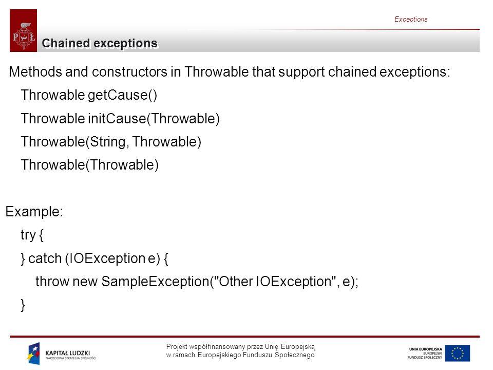 Projekt współfinansowany przez Unię Europejską w ramach Europejskiego Funduszu Społecznego Exceptions Chained exceptions Methods and constructors in Throwable that support chained exceptions: Throwable getCause() Throwable initCause(Throwable) Throwable(String, Throwable) Throwable(Throwable) Example: try { } catch (IOException e) { throw new SampleException( Other IOException , e); }