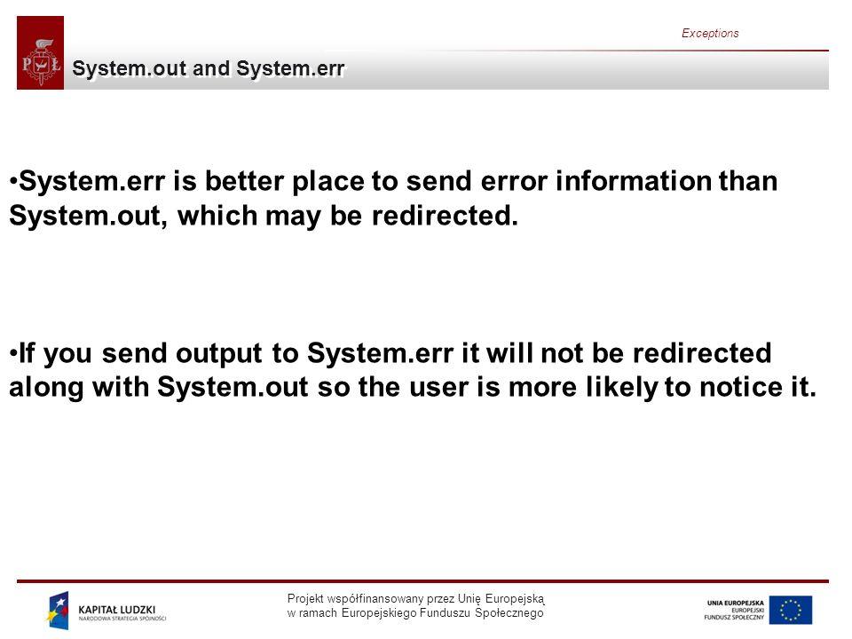Projekt współfinansowany przez Unię Europejską w ramach Europejskiego Funduszu Społecznego Exceptions System.out and System.err System.err is better place to send error information than System.out, which may be redirected.