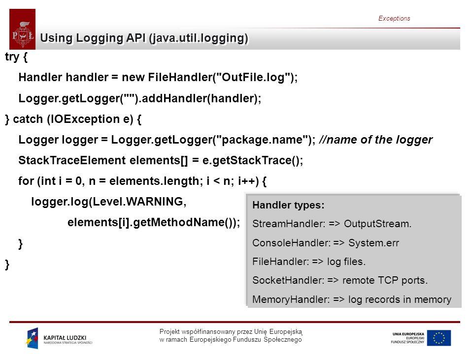 Projekt współfinansowany przez Unię Europejską w ramach Europejskiego Funduszu Społecznego Exceptions Using Logging API (java.util.logging) try { Handler handler = new FileHandler( OutFile.log ); Logger.getLogger( ).addHandler(handler); } catch (IOException e) { Logger logger = Logger.getLogger( package.name ); //name of the logger StackTraceElement elements[] = e.getStackTrace(); for (int i = 0, n = elements.length; i < n; i++) { logger.log(Level.WARNING, elements[i].getMethodName()); } Handler types: StreamHandler: => OutputStream.