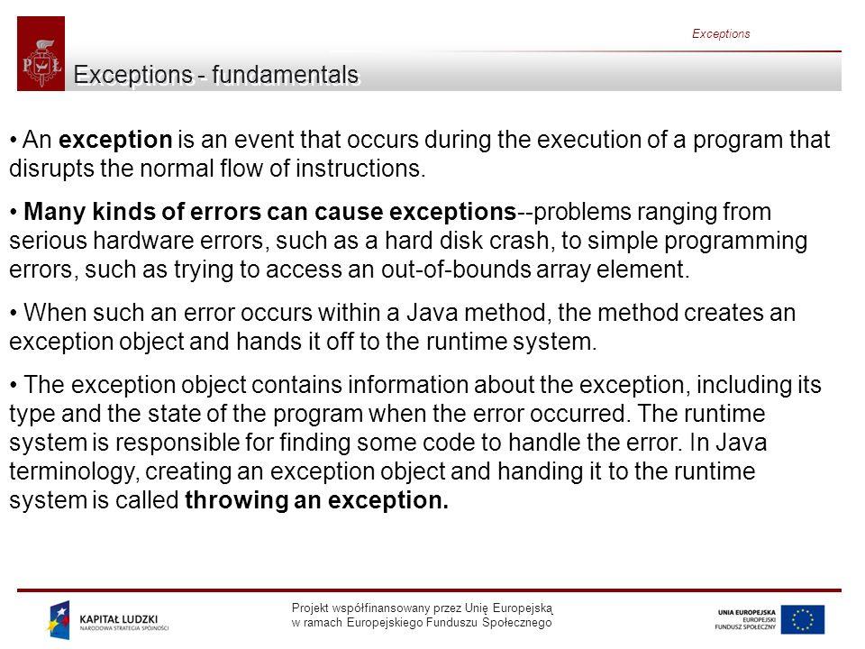 Projekt współfinansowany przez Unię Europejską w ramach Europejskiego Funduszu Społecznego Exceptions Implementing Exceptions The simplest exception is: class SimpleException extends Exception { } But exceptions can be more complicated (and useful): class MyException extends Exception { private int i; public MyException() { } public MyException(String msg) { super(msg); } public MyException(String msg, int x) { super(msg); i = x; } public int val() { return i; } }