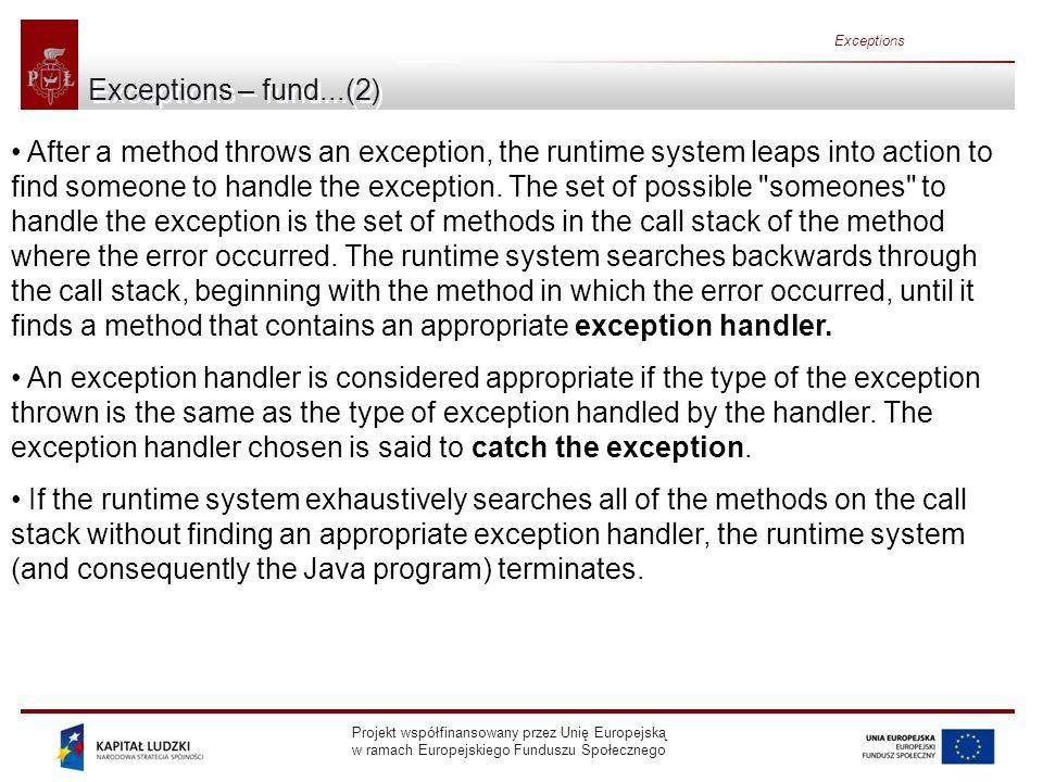 Projekt współfinansowany przez Unię Europejską w ramach Europejskiego Funduszu Społecznego Exceptions Implementing Exceptions(2) Usage of MyException: public class ExtraFeatures { public static void f() throws MyException { System.out.println( Throwing MyException from f() ); throw new MyException(); } public static void h() throws MyException { System.out.println( Throwing MyException from h() ); throw new MyException( Originated in h() , 47); } public static void main(String[] args) { try { f(); } catch(MyException e) { e.printStackTrace(System.err); } try { h(); } catch(MyException e) { e.printStackTrace(System.err); System.err.println( e.val() = + e.val()); } } }