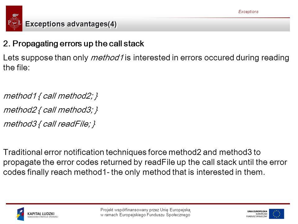Projekt współfinansowany przez Unię Europejską w ramach Europejskiego Funduszu Społecznego Exceptions Exceptions advantages(5) method1 { errorCodeType error; error = call method2; if (error) doErrorProcessing; else proceed; } errorCodeType method2 { errorCodeType error; error = call method3; if (error) return error; else proceed; } errorCodeType method3 { errorCodeType error; error = call readFile; if (error) return error; else proceed; }
