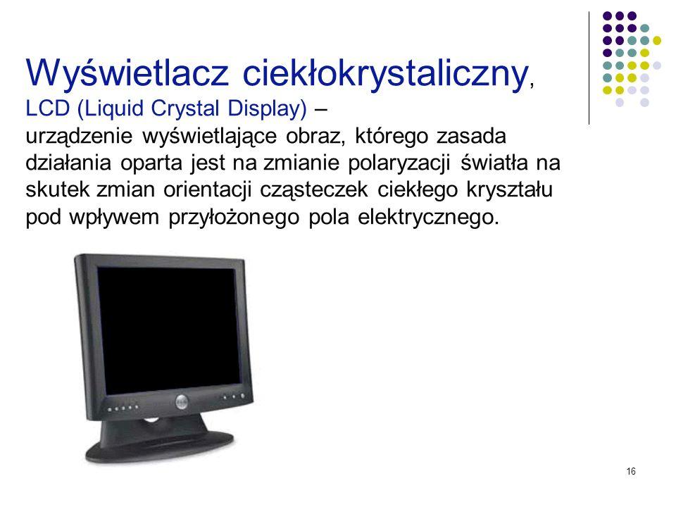 16 Wyświetlacz ciekłokrystaliczny, LCD (Liquid Crystal Display) – urządzenie wyświetlające obraz, którego zasada działania oparta jest na zmianie pola
