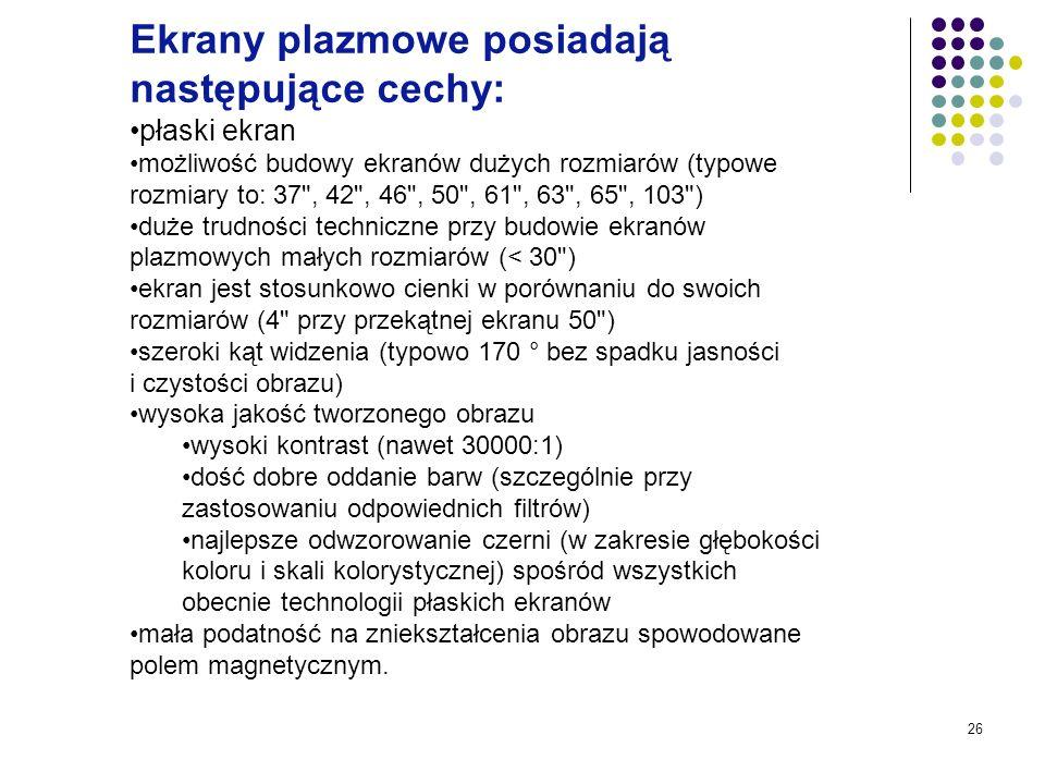 26 Ekrany plazmowe posiadają następujące cechy: płaski ekran możliwość budowy ekranów dużych rozmiarów (typowe rozmiary to: 37