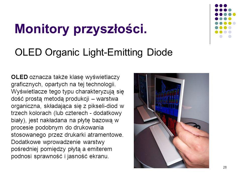 28 Monitory przyszłości. OLED Organic Light-Emitting Diode OLED oznacza także klasę wyświetlaczy graficznych, opartych na tej technologii. Wyświetlacz