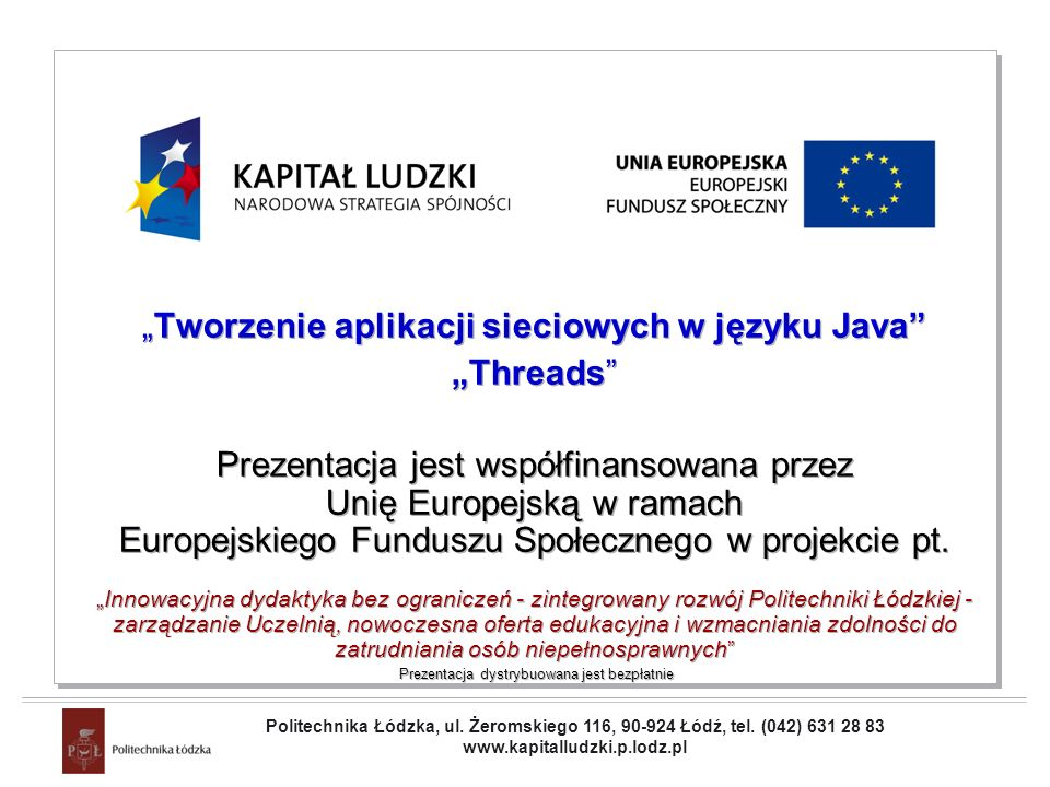 Projekt współfinansowany przez Unię Europejską w ramach Europejskiego Funduszu Społecznego Tworzenie aplikacji sieciowych w języku Java Threads Prezentacja jest współfinansowana przez Unię Europejską w ramach Europejskiego Funduszu Społecznego w projekcie pt.