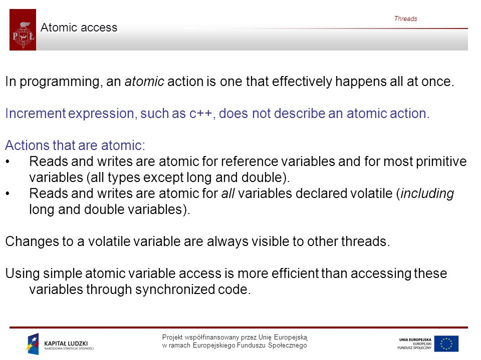 Projekt współfinansowany przez Unię Europejską w ramach Europejskiego Funduszu Społecznego Threads Atomic access In programming, an atomic action is one that effectively happens all at once.