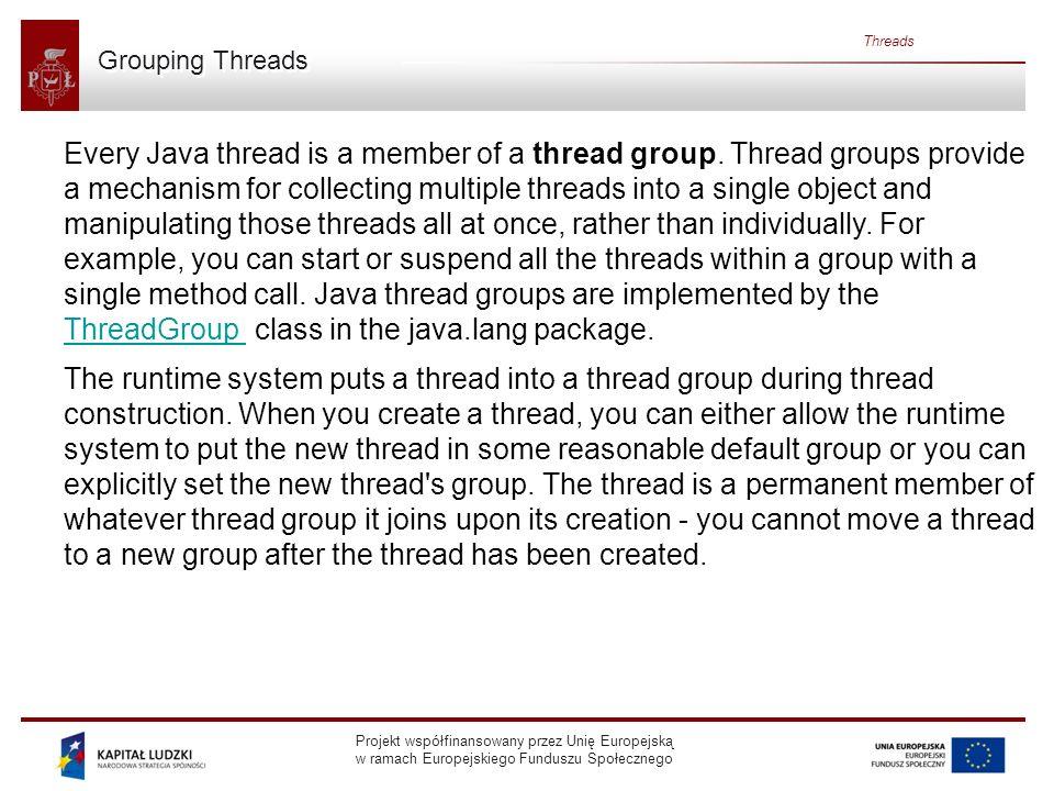 Projekt współfinansowany przez Unię Europejską w ramach Europejskiego Funduszu Społecznego Threads Grouping Threads Every Java thread is a member of a thread group.