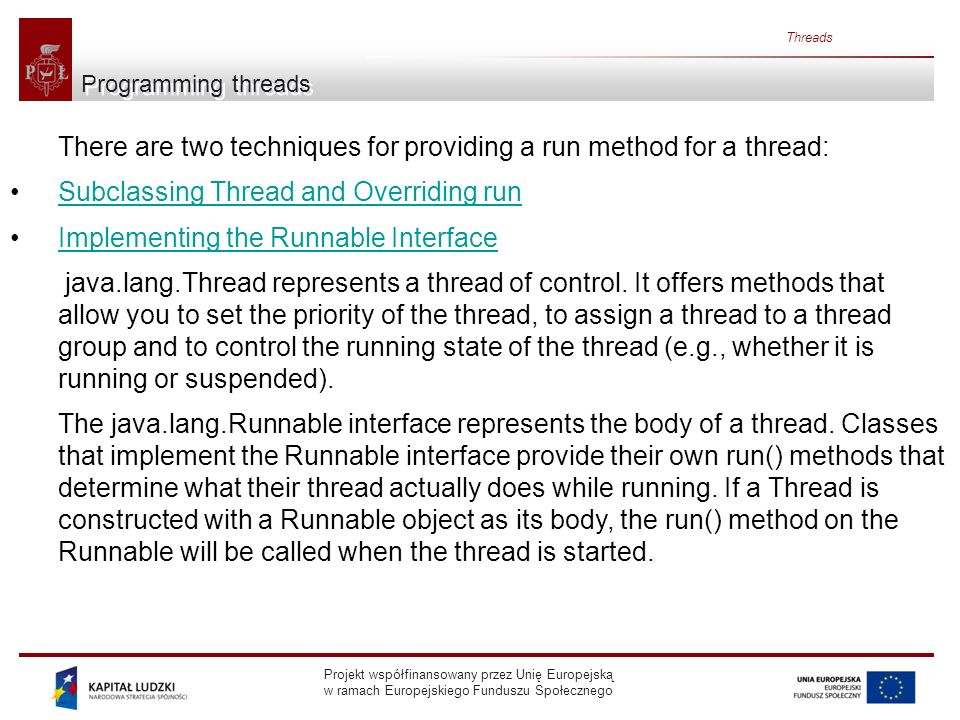 Projekt współfinansowany przez Unię Europejską w ramach Europejskiego Funduszu Społecznego Threads Programming threads There are two techniques for providing a run method for a thread: Subclassing Thread and Overriding run Implementing the Runnable Interface java.lang.Thread represents a thread of control.
