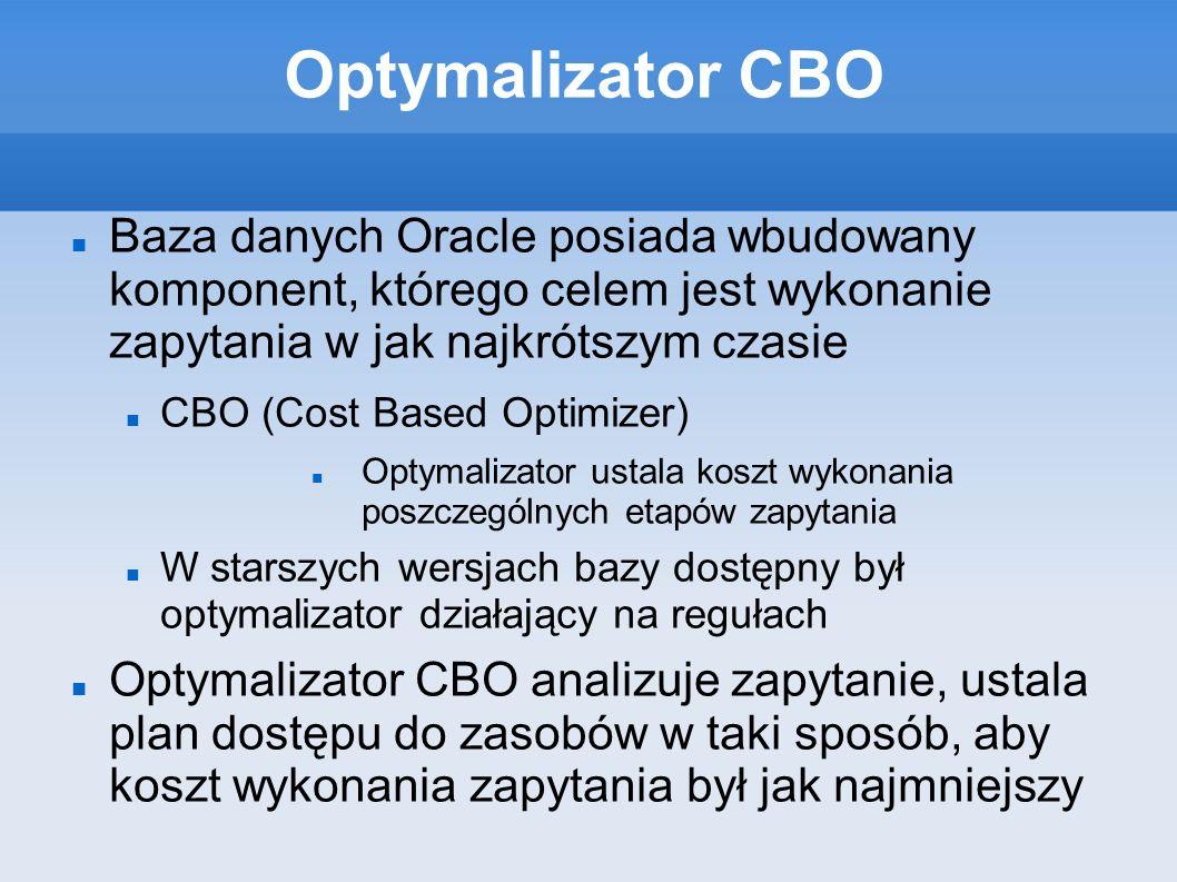 Optymalizator CBO Baza danych Oracle posiada wbudowany komponent, którego celem jest wykonanie zapytania w jak najkrótszym czasie CBO (Cost Based Optimizer) Optymalizator ustala koszt wykonania poszczególnych etapów zapytania W starszych wersjach bazy dostępny był optymalizator działający na regułach Optymalizator CBO analizuje zapytanie, ustala plan dostępu do zasobów w taki sposób, aby koszt wykonania zapytania był jak najmniejszy