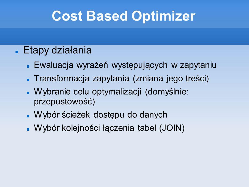 Cost Based Optimizer Etapy działania Ewaluacja wyrażeń występujących w zapytaniu Transformacja zapytania (zmiana jego treści) Wybranie celu optymalizacji (domyślnie: przepustowość) Wybór ścieżek dostępu do danych Wybór kolejności łączenia tabel (JOIN)