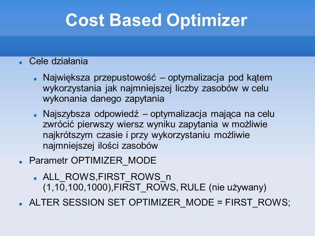 Cost Based Optimizer Cele działania Największa przepustowość – optymalizacja pod kątem wykorzystania jak najmniejszej liczby zasobów w celu wykonania danego zapytania Najszybsza odpowiedź – optymalizacja mająca na celu zwrócić pierwszy wiersz wyniku zapytania w możliwie najkrótszym czasie i przy wykorzystaniu możliwie najmniejszej ilości zasobów Parametr OPTIMIZER_MODE ALL_ROWS,FIRST_ROWS_n (1,10,100,1000),FIRST_ROWS, RULE (nie używany) ALTER SESSION SET OPTIMIZER_MODE = FIRST_ROWS;
