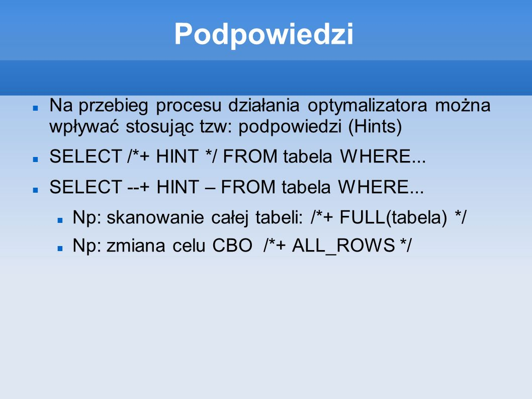 Podpowiedzi Na przebieg procesu działania optymalizatora można wpływać stosując tzw: podpowiedzi (Hints) SELECT /*+ HINT */ FROM tabela WHERE... SELEC