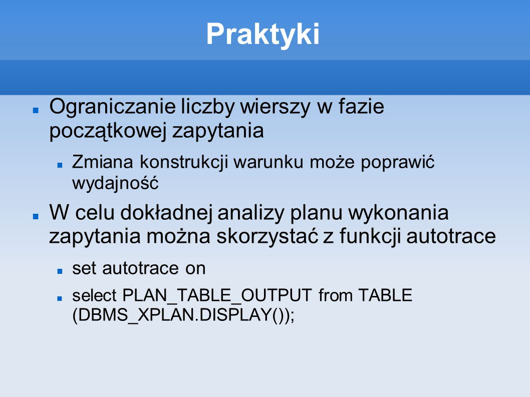 Praktyki Ograniczanie liczby wierszy w fazie początkowej zapytania Zmiana konstrukcji warunku może poprawić wydajność W celu dokładnej analizy planu wykonania zapytania można skorzystać z funkcji autotrace set autotrace on select PLAN_TABLE_OUTPUT from TABLE (DBMS_XPLAN.DISPLAY());