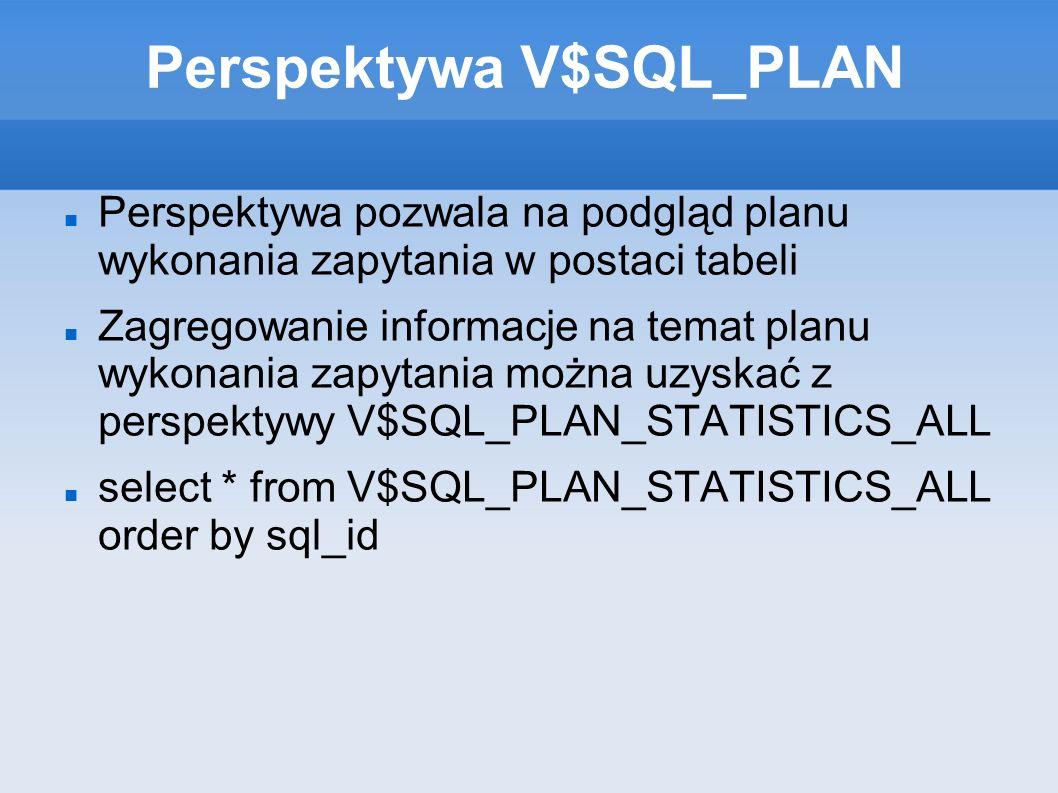 Perspektywa V$SQL_PLAN Perspektywa pozwala na podgląd planu wykonania zapytania w postaci tabeli Zagregowanie informacje na temat planu wykonania zapytania można uzyskać z perspektywy V$SQL_PLAN_STATISTICS_ALL select * from V$SQL_PLAN_STATISTICS_ALL order by sql_id
