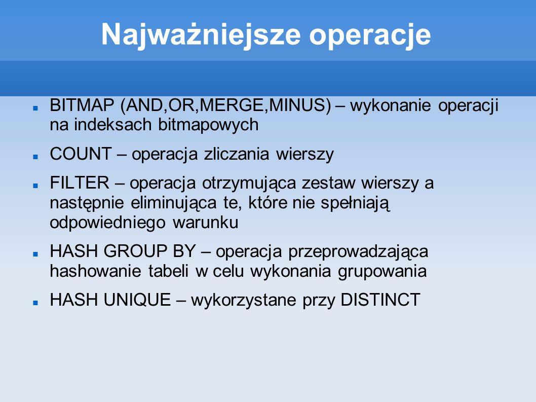 Najważniejsze operacje BITMAP (AND,OR,MERGE,MINUS) – wykonanie operacji na indeksach bitmapowych COUNT – operacja zliczania wierszy FILTER – operacja otrzymująca zestaw wierszy a następnie eliminująca te, które nie spełniają odpowiedniego warunku HASH GROUP BY – operacja przeprowadzająca hashowanie tabeli w celu wykonania grupowania HASH UNIQUE – wykorzystane przy DISTINCT
