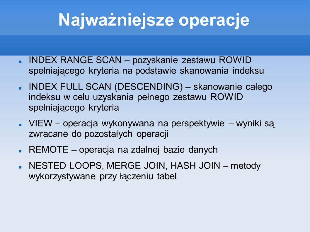 Najważniejsze operacje INDEX RANGE SCAN – pozyskanie zestawu ROWID spełniającego kryteria na podstawie skanowania indeksu INDEX FULL SCAN (DESCENDING) – skanowanie całego indeksu w celu uzyskania pełnego zestawu ROWID spełniającego kryteria VIEW – operacja wykonywana na perspektywie – wyniki są zwracane do pozostałych operacji REMOTE – operacja na zdalnej bazie danych NESTED LOOPS, MERGE JOIN, HASH JOIN – metody wykorzystywane przy łączeniu tabel