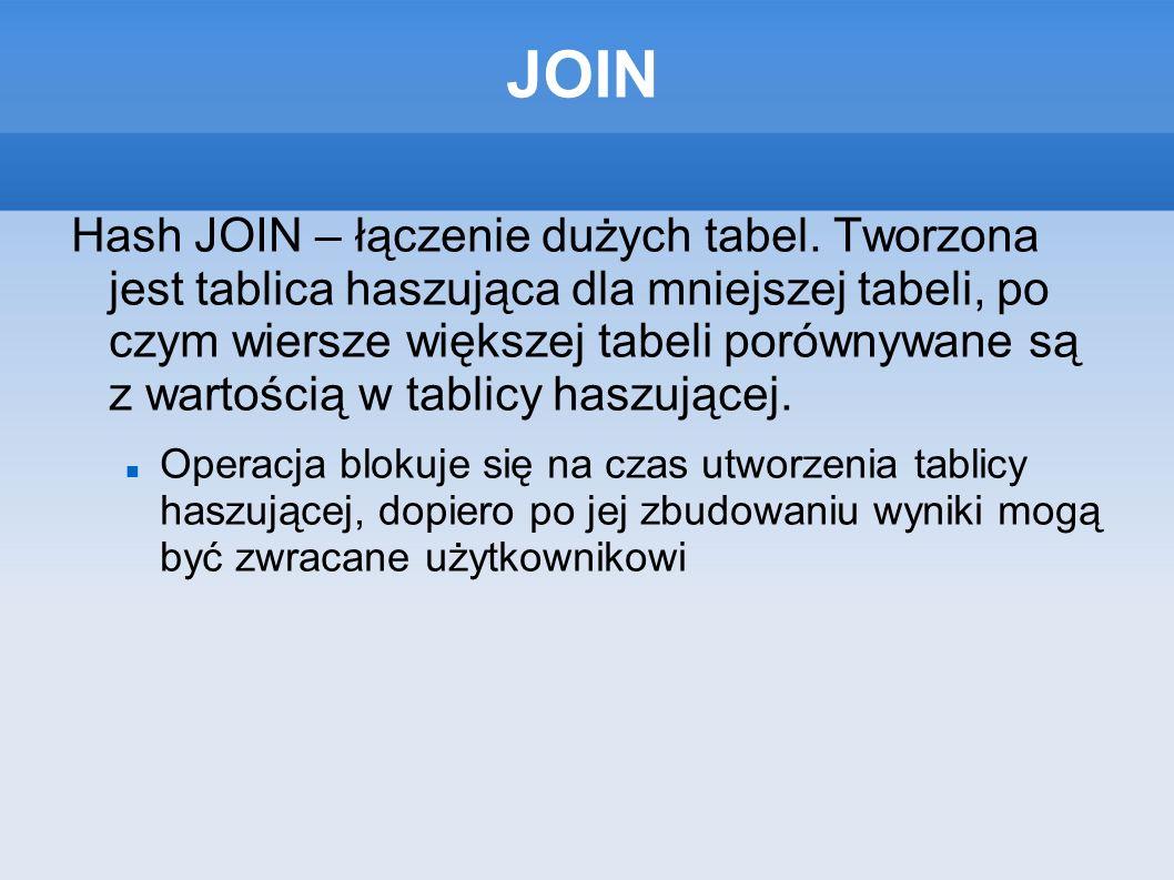JOIN Hash JOIN – łączenie dużych tabel. Tworzona jest tablica haszująca dla mniejszej tabeli, po czym wiersze większej tabeli porównywane są z wartośc