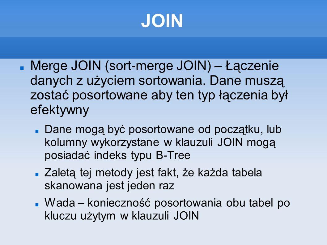 JOIN Merge JOIN (sort-merge JOIN) – Łączenie danych z użyciem sortowania. Dane muszą zostać posortowane aby ten typ łączenia był efektywny Dane mogą b