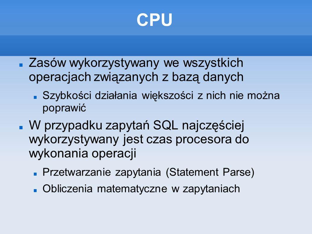 CPU Zasów wykorzystywany we wszystkich operacjach związanych z bazą danych Szybkości działania większości z nich nie można poprawić W przypadku zapytań SQL najczęściej wykorzystywany jest czas procesora do wykonania operacji Przetwarzanie zapytania (Statement Parse) Obliczenia matematyczne w zapytaniach
