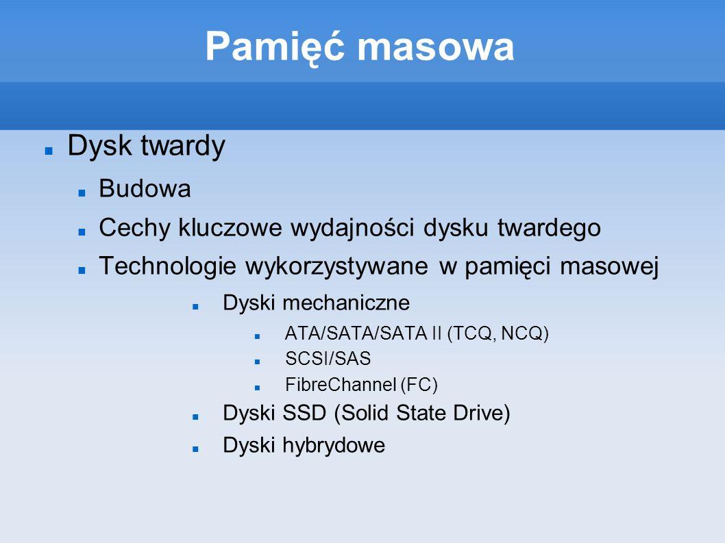 Pamięć masowa Dysk twardy Budowa Cechy kluczowe wydajności dysku twardego Technologie wykorzystywane w pamięci masowej Dyski mechaniczne ATA/SATA/SATA II (TCQ, NCQ) SCSI/SAS FibreChannel (FC) Dyski SSD (Solid State Drive) Dyski hybrydowe