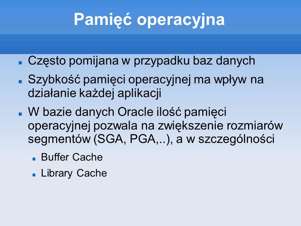 Pamięć operacyjna Często pomijana w przypadku baz danych Szybkość pamięci operacyjnej ma wpływ na działanie każdej aplikacji W bazie danych Oracle ilość pamięci operacyjnej pozwala na zwiększenie rozmiarów segmentów (SGA, PGA,..), a w szczególności Buffer Cache Library Cache