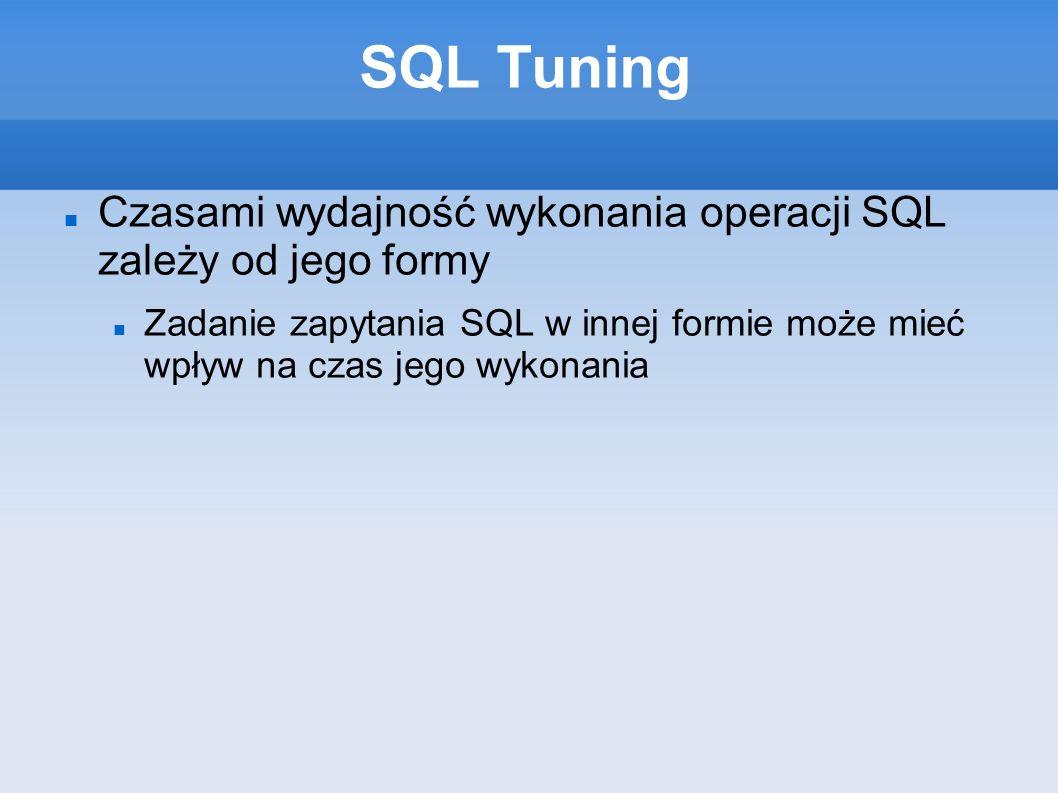 SQL Tuning Czasami wydajność wykonania operacji SQL zależy od jego formy Zadanie zapytania SQL w innej formie może mieć wpływ na czas jego wykonania