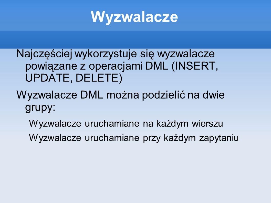 Wyzwalacze Najczęściej wykorzystuje się wyzwalacze powiązane z operacjami DML (INSERT, UPDATE, DELETE) Wyzwalacze DML można podzielić na dwie grupy: W