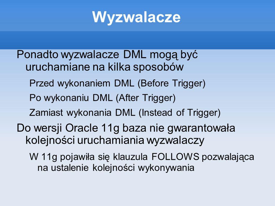 Wyzwalacze Ponadto wyzwalacze DML mogą być uruchamiane na kilka sposobów Przed wykonaniem DML (Before Trigger) Po wykonaniu DML (After Trigger) Zamias