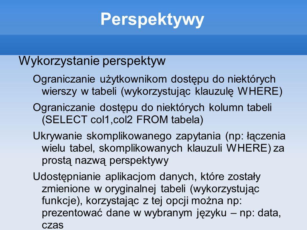 Perspektywy Wykorzystanie perspektyw Ograniczanie użytkownikom dostępu do niektórych wierszy w tabeli (wykorzystując klauzulę WHERE) Ograniczanie dost