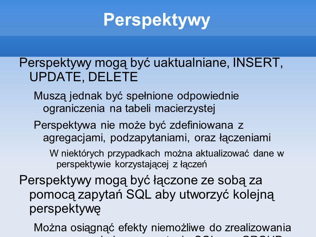 Perspektywy Perspektywy mogą być uaktualniane, INSERT, UPDATE, DELETE Muszą jednak być spełnione odpowiednie ograniczenia na tabeli macierzystej Persp