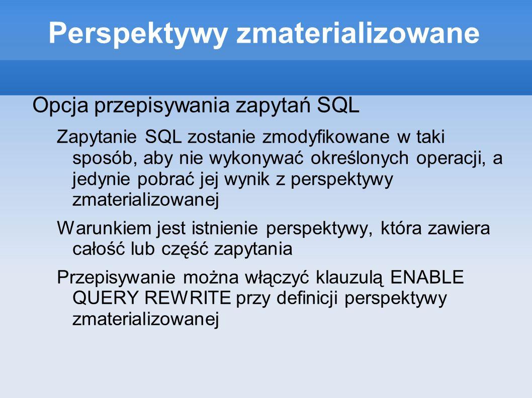 Perspektywy zmaterializowane Opcja przepisywania zapytań SQL Zapytanie SQL zostanie zmodyfikowane w taki sposób, aby nie wykonywać określonych operacj