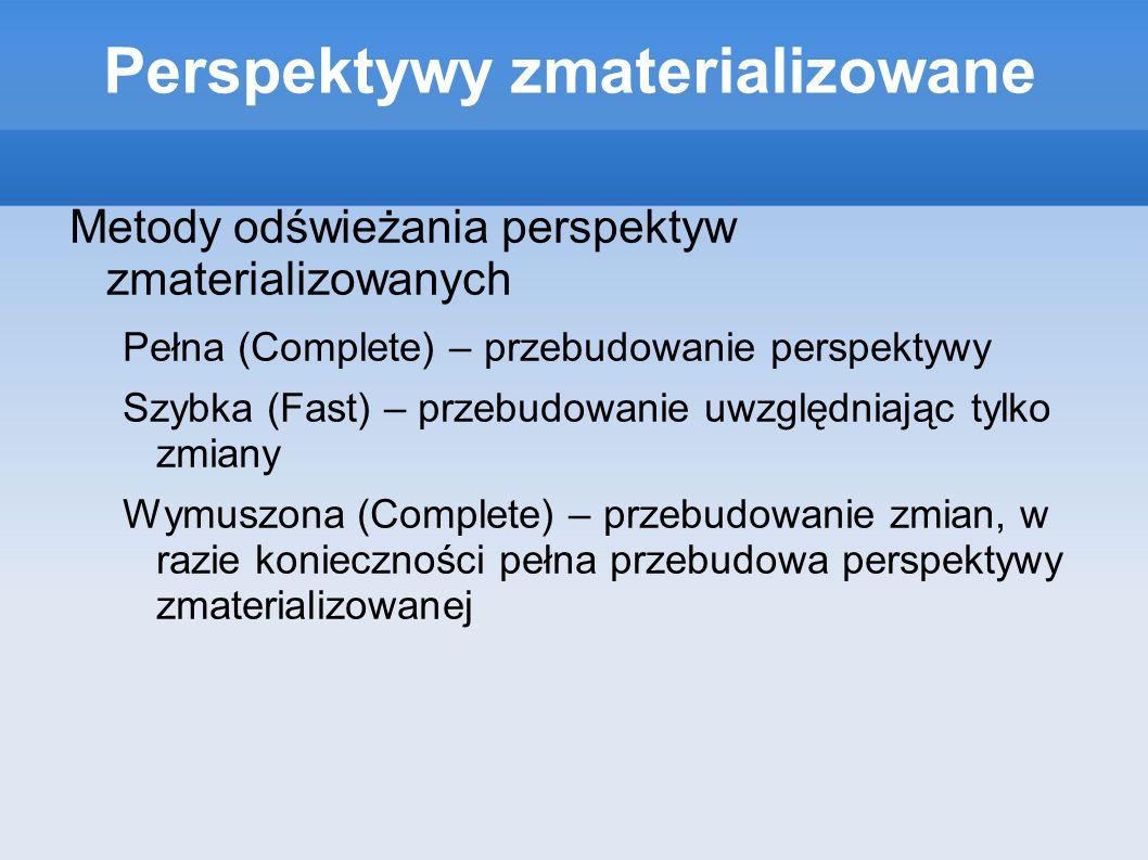 Perspektywy zmaterializowane Metody odświeżania perspektyw zmaterializowanych Pełna (Complete) – przebudowanie perspektywy Szybka (Fast) – przebudowan
