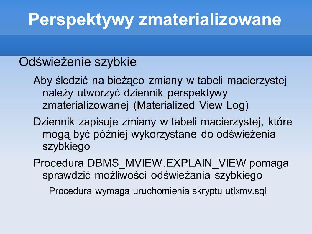 Perspektywy zmaterializowane Odświeżenie szybkie Aby śledzić na bieżąco zmiany w tabeli macierzystej należy utworzyć dziennik perspektywy zmaterializo
