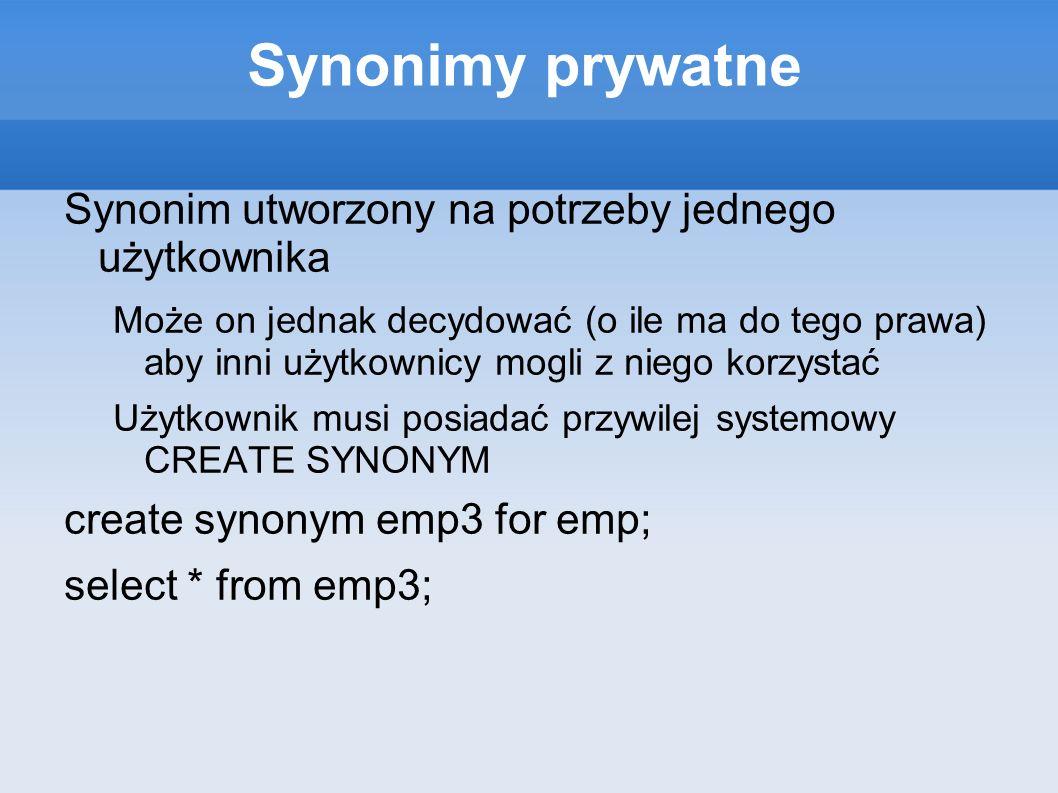 Synonimy prywatne Synonim utworzony na potrzeby jednego użytkownika Może on jednak decydować (o ile ma do tego prawa) aby inni użytkownicy mogli z nie