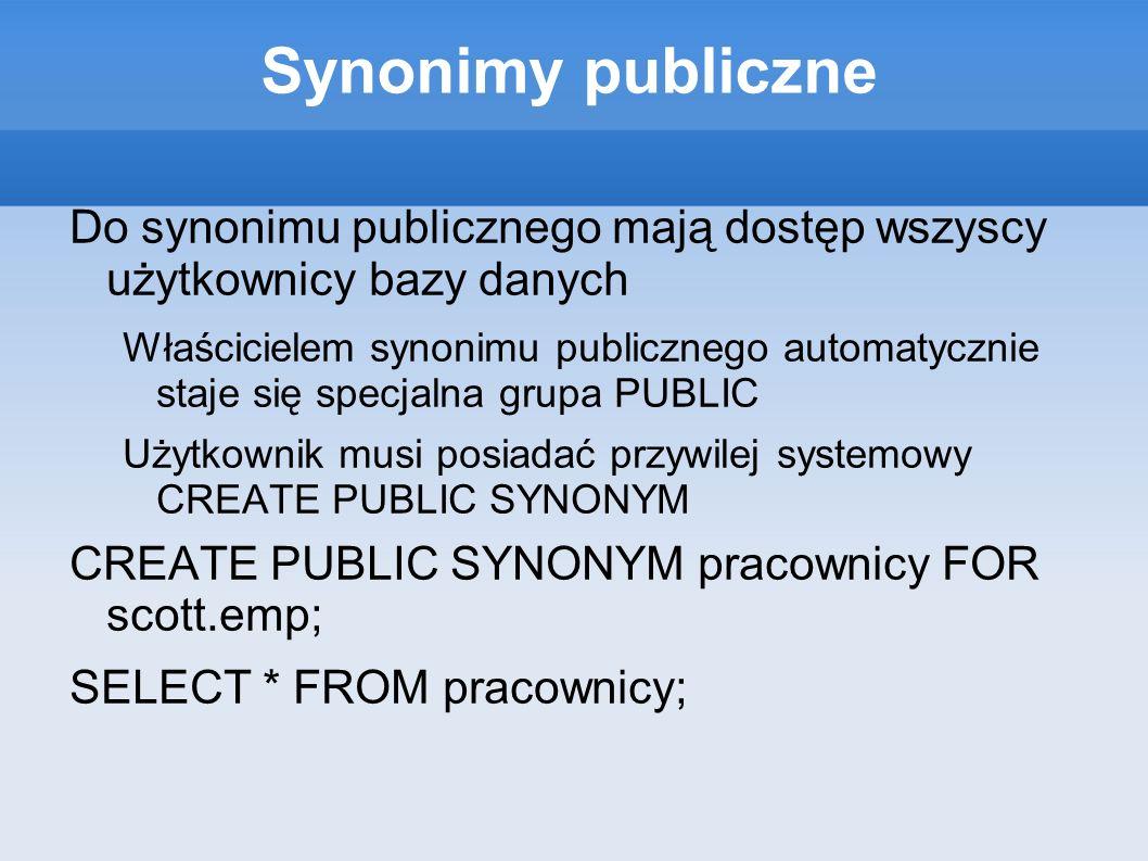 Synonimy publiczne Do synonimu publicznego mają dostęp wszyscy użytkownicy bazy danych Właścicielem synonimu publicznego automatycznie staje się specj