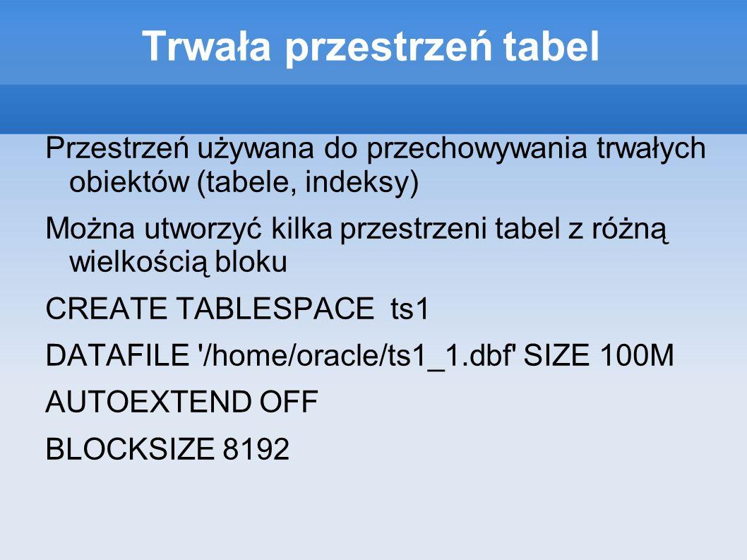 Tymczasowa przestrzeń tabel Tymczasowa przestrzeń tabel przechowuje dane tylko na okres trwania sesji danego użytkownika Może być wykorzystywana np: w operacjach sortowania dużych tabel, które nie mogą być wykonane w pamięci operacyjnej Tymczasowa przestrzeń tabel nie generuje redo CREATE TEMPORARY TABLESPACE temp2 TEMPFILE /home/oracle/temp2.dbf SIZE 50m;