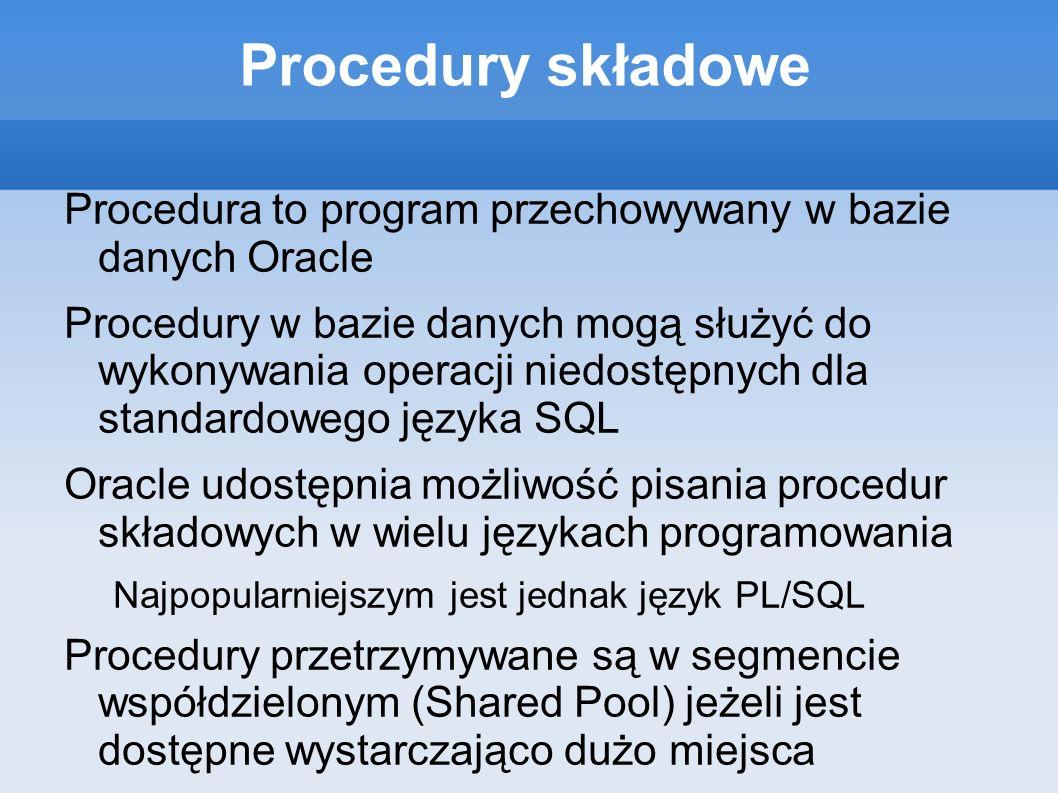 Pakiety Pakiety pozwalają na grupowanie niektórych obiektów (procedury, zmienne, kursory) w logiczne komponenty Standardowa instalacja Oracle EE posiada kilkaset pakietów, część z nich posiada procedury przydatne do administracji serwerem, inne pomagają w pisaniu procedur składowych