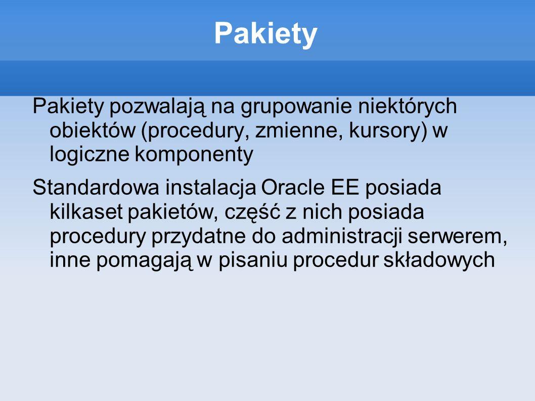 Pakiety Pakiety pozwalają na grupowanie niektórych obiektów (procedury, zmienne, kursory) w logiczne komponenty Standardowa instalacja Oracle EE posia