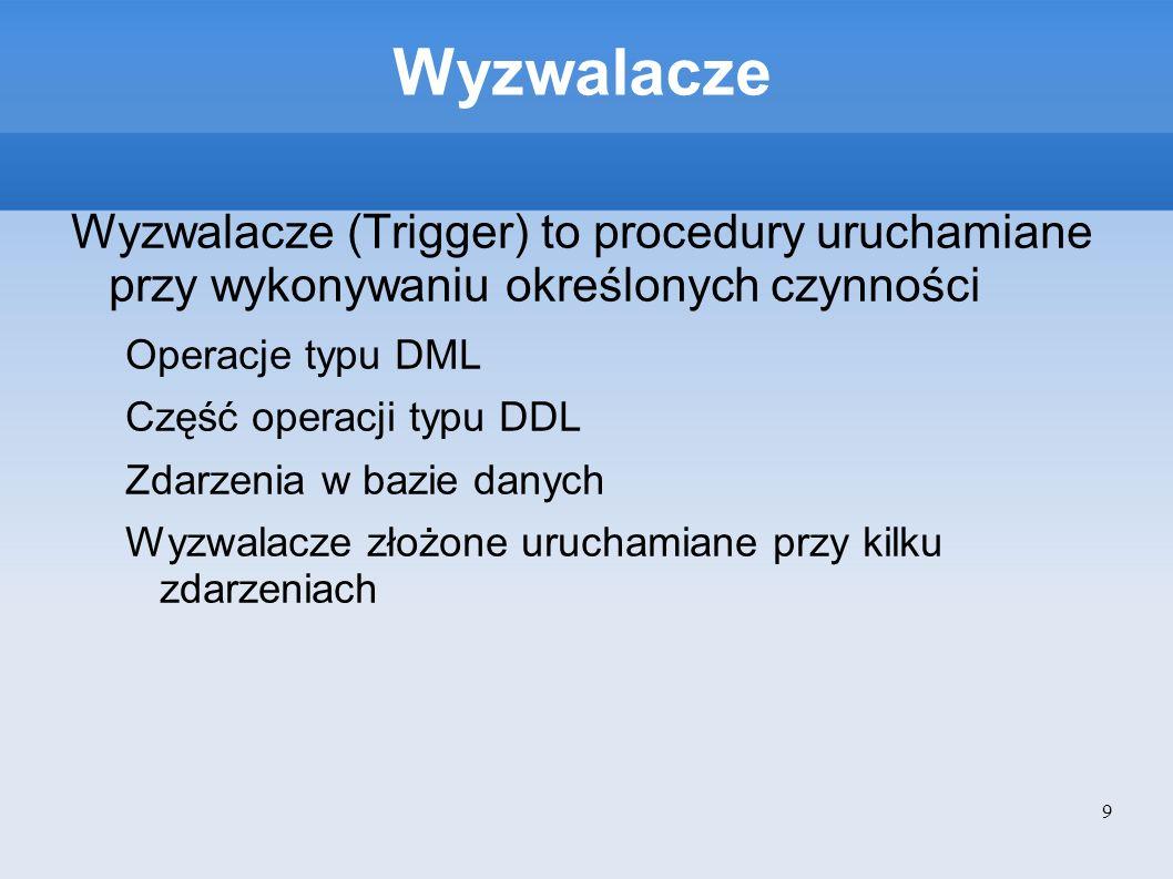 Wyzwalacze Najczęściej wykorzystuje się wyzwalacze powiązane z operacjami DML (INSERT, UPDATE, DELETE) Wyzwalacze DML można podzielić na dwie grupy: Wyzwalacze uruchamiane na każdym wierszu Wyzwalacze uruchamiane przy każdym zapytaniu