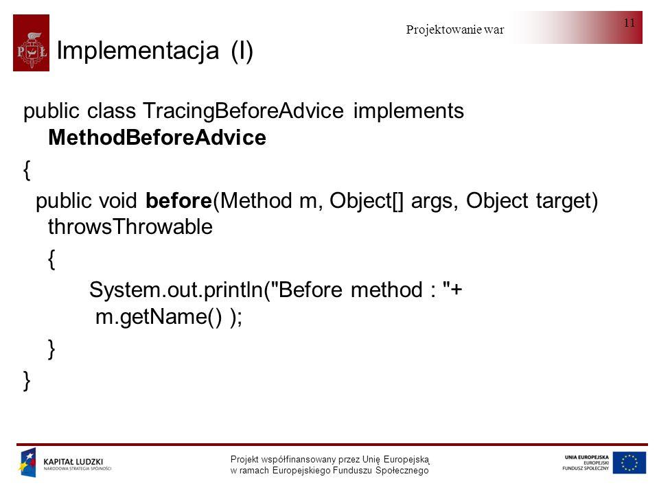 Projektowanie warstwy serwera Projekt współfinansowany przez Unię Europejską w ramach Europejskiego Funduszu Społecznego 11 Implementacja (I) public class TracingBeforeAdvice implements MethodBeforeAdvice { public void before(Method m, Object[] args, Object target) throwsThrowable { System.out.println( Before method : + m.getName() ); }
