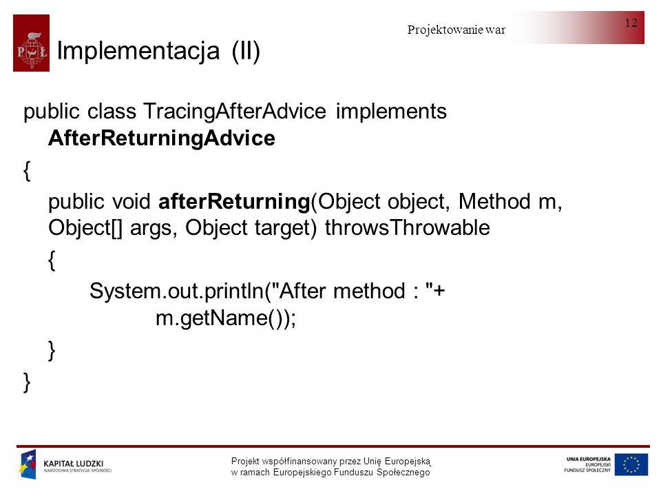 Projektowanie warstwy serwera Projekt współfinansowany przez Unię Europejską w ramach Europejskiego Funduszu Społecznego 12 Implementacja (II) public class TracingAfterAdvice implements AfterReturningAdvice { public void afterReturning(Object object, Method m, Object[] args, Object target) throwsThrowable { System.out.println( After method : + m.getName()); }