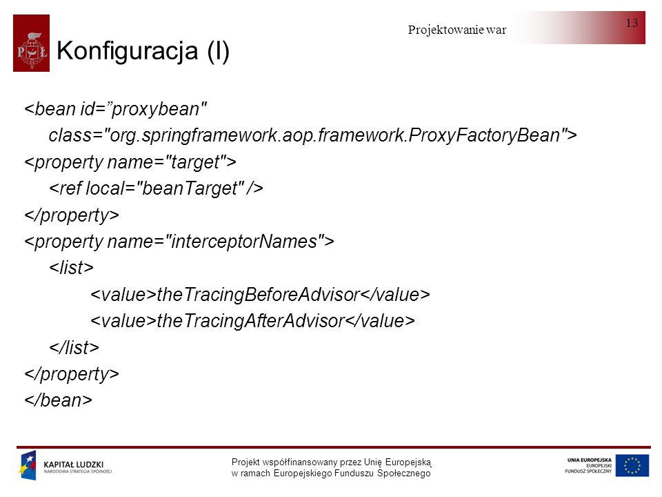 Projektowanie warstwy serwera Projekt współfinansowany przez Unię Europejską w ramach Europejskiego Funduszu Społecznego 13 Konfiguracja (I) <bean id=proxybean class= org.springframework.aop.framework.ProxyFactoryBean > theTracingBeforeAdvisor theTracingAfterAdvisor