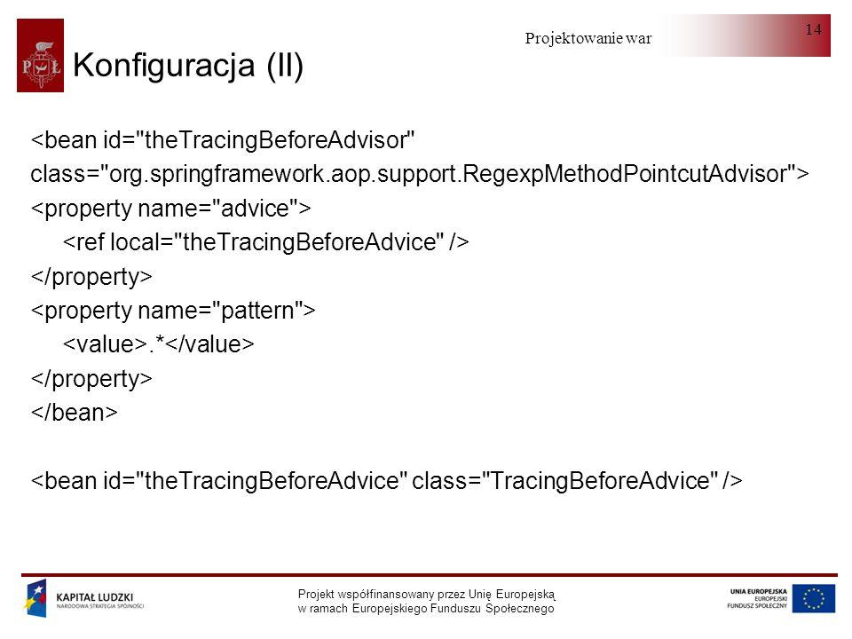 Projektowanie warstwy serwera Projekt współfinansowany przez Unię Europejską w ramach Europejskiego Funduszu Społecznego 14 Konfiguracja (II) <bean id= theTracingBeforeAdvisor class= org.springframework.aop.support.RegexpMethodPointcutAdvisor >.*