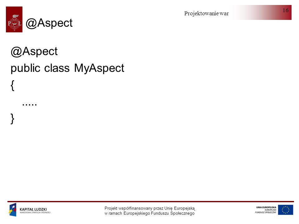 Projektowanie warstwy serwera Projekt współfinansowany przez Unię Europejską w ramach Europejskiego Funduszu Społecznego 16 @Aspect public class MyAspect {.....
