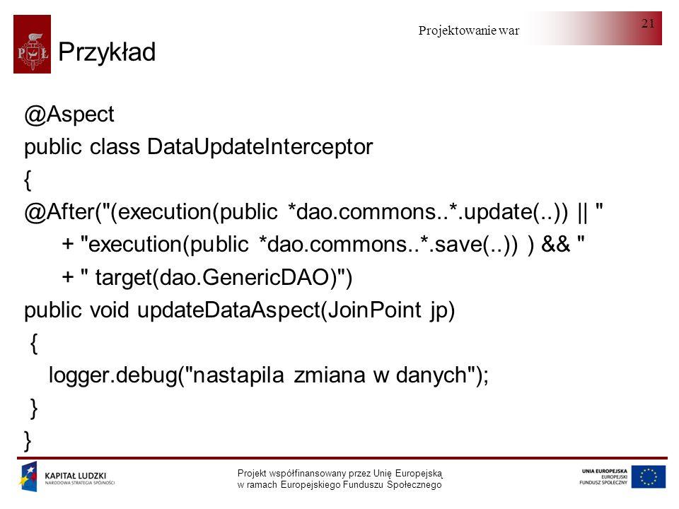 Projektowanie warstwy serwera Projekt współfinansowany przez Unię Europejską w ramach Europejskiego Funduszu Społecznego 21 Przykład @Aspect public class DataUpdateInterceptor { @After( (execution(public *dao.commons..*.update(..)) || + execution(public *dao.commons..*.save(..)) ) && + target(dao.GenericDAO) ) public void updateDataAspect(JoinPoint jp) { logger.debug( nastapila zmiana w danych ); }