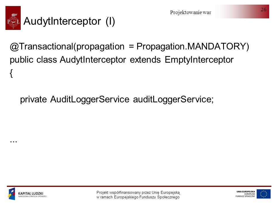 Projektowanie warstwy serwera Projekt współfinansowany przez Unię Europejską w ramach Europejskiego Funduszu Społecznego 26 AudytInterceptor (I) @Transactional(propagation = Propagation.MANDATORY) public class AudytInterceptor extends EmptyInterceptor { private AuditLoggerService auditLoggerService;...