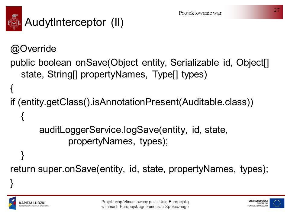 Projektowanie warstwy serwera Projekt współfinansowany przez Unię Europejską w ramach Europejskiego Funduszu Społecznego 27 AudytInterceptor (II) @Override public boolean onSave(Object entity, Serializable id, Object[] state, String[] propertyNames, Type[] types) { if (entity.getClass().isAnnotationPresent(Auditable.class)) { auditLoggerService.logSave(entity, id, state, propertyNames, types); } return super.onSave(entity, id, state, propertyNames, types); }