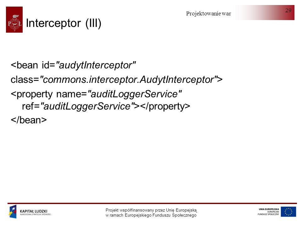 Projektowanie warstwy serwera Projekt współfinansowany przez Unię Europejską w ramach Europejskiego Funduszu Społecznego 29 Interceptor (III) <bean id= audytInterceptor class= commons.interceptor.AudytInterceptor >